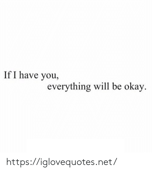 everything will be okay: If I have you,  everything will be okay https://iglovequotes.net/