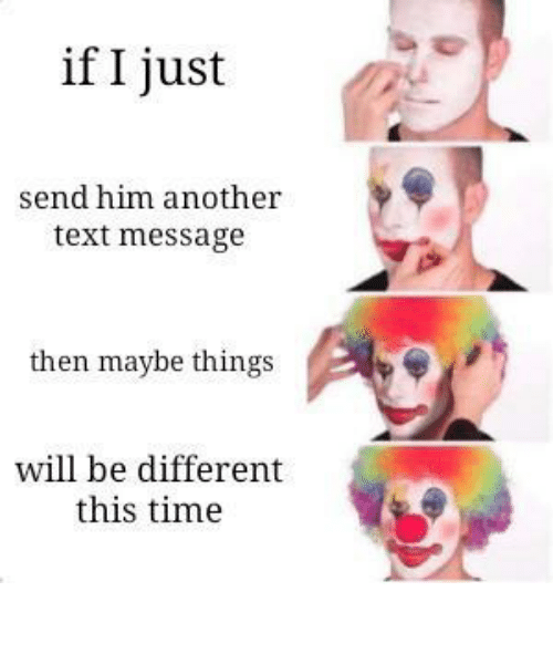 Text, Time, and MeIRL: if I just  send him another  text message  then maybe things  will be different  this time meirl