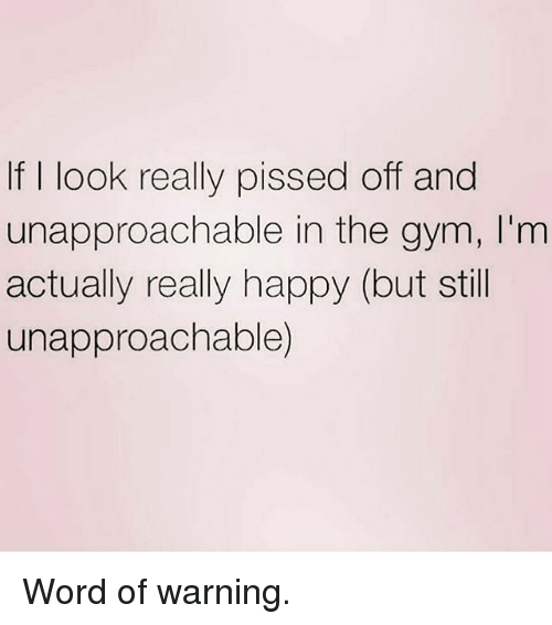 Gym, Happy, and Word: If I look really pissed off and  unapproachable in the gym, I'm  actually really happy (but still  unapproachable) Word of warning.