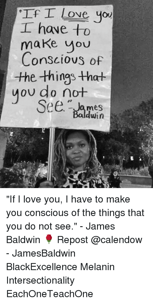 """Love, Memes, and I Love You: If I Love you  I have to  oU  Conscious of  the -things that  you do not  dwin """"If I love you, I have to make you conscious of the things that you do not see."""" - James Baldwin 🌹 Repost @calendow - JamesBaldwin BlackExcellence Melanin Intersectionality EachOneTeachOne"""