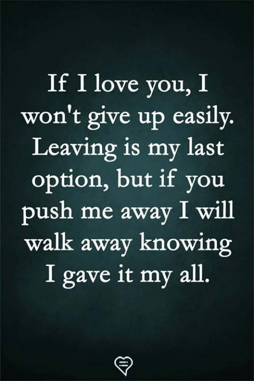 Love, Memes, and I Love You: If I love you, I  won't give up easily.  Leaving is my last  option, but if you  push me away I will  walk away knowing  I gave it my all