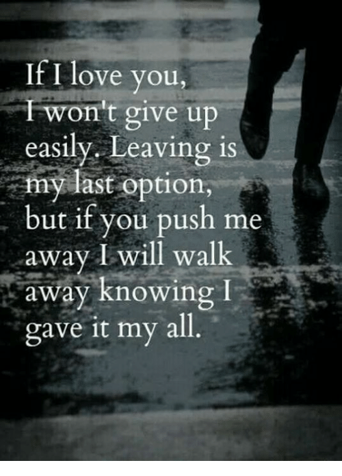 Love, Memes, and I Love You: If I love you,  won t give up  easily, Leaving is  my last option,  but if you push me  away I will walk  i^away knowing  gave it my all