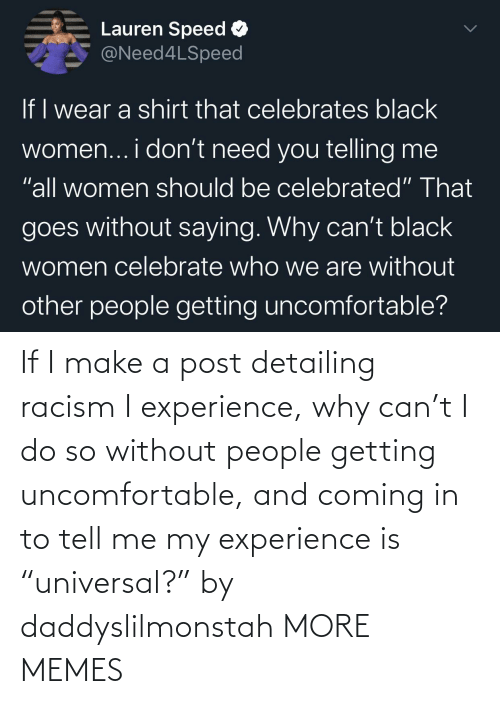 "tell me: If I make a post detailing racism I experience, why can't I do so without people getting uncomfortable, and coming in to tell me my experience is ""universal?"" by daddyslilmonstah MORE MEMES"
