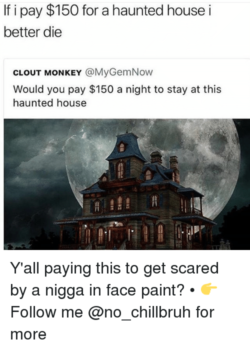 Funny, House, and Monkey: If i pay $150 for a haunted house i  better die  CLOUT MONKEY @MyGemNow  Would you pay $150 a night to stay at this  haunted house  1 Y'all paying this to get scared by a nigga in face paint? • 👉Follow me @no_chillbruh for more