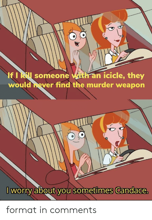 Murder, Format, and Weapon: If I Rl someone with an icicle, they  would hever find the murder weapon  worry about you sometimes Candace. format in comments