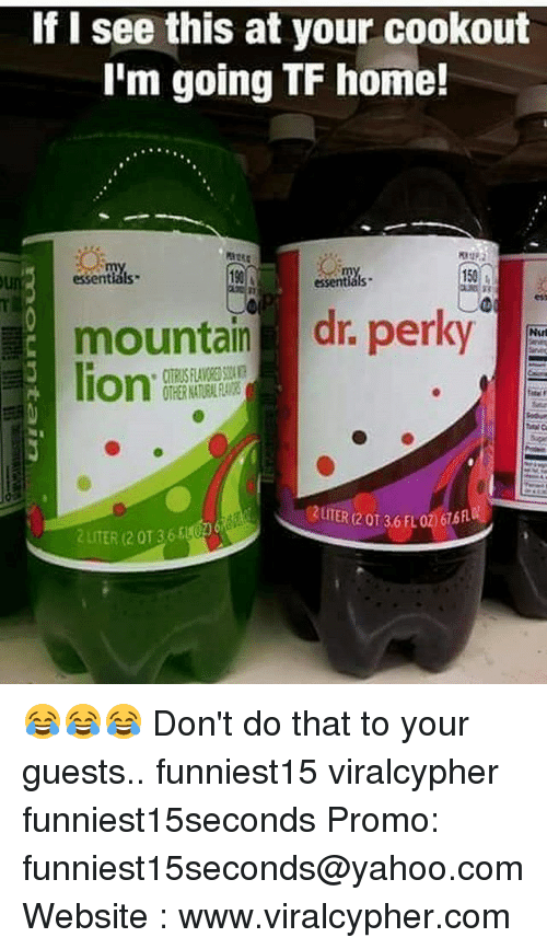 Literately: If I see this at your cookout  I'm going TF home!  :  0  essentials  190  150  essentials  mountain dr. perky  lion.  2UITER (2 0T 36 FLO2676  2 LITER (2 0136 😂😂😂 Don't do that to your guests.. funniest15 viralcypher funniest15seconds Promo: funniest15seconds@yahoo.com Website : www.viralcypher.com