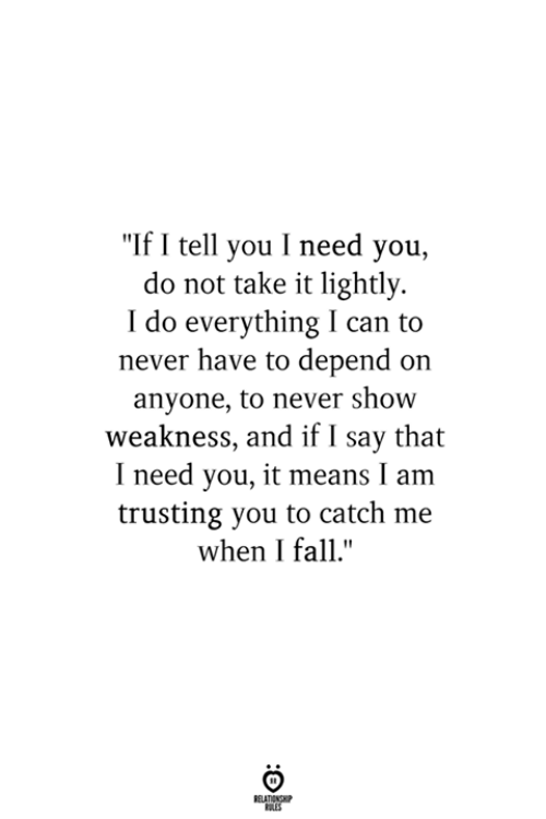 """Fall, Never, and Can: """"If I tell you I need you,  do not take it lightly  I do everything can to  never have to depend on  anyone, to never show  weakness, and if I say that  I need you, it means I am  trusting you to catch me  when I fall.""""  BELATIONSHP  LES"""