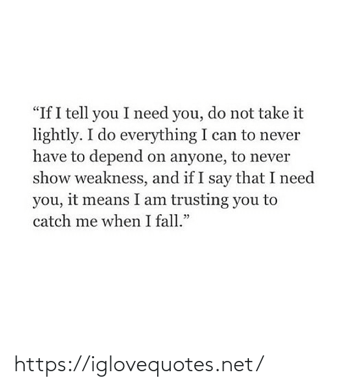 "Me When I: ""If I tell you I need you, do not take it  lightly. I do everything I can to never  have to depend on anyone, to never  show weakness, and if I say that I need  you, it means I am trusting you to  catch me when I fall."" https://iglovequotes.net/"