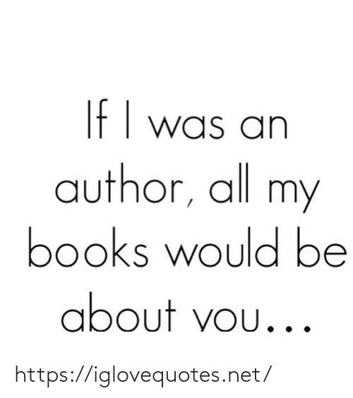 books: If I was an  author, all my  books would be  about vou... https://iglovequotes.net/