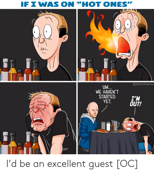 """Ones: IF I WAS  ON """"HOT ONES""""  @kmcshane  UM...  WE HAVEN'T  STARTED  YET.  I'M  OUT! I'd be an excellent guest [OC]"""