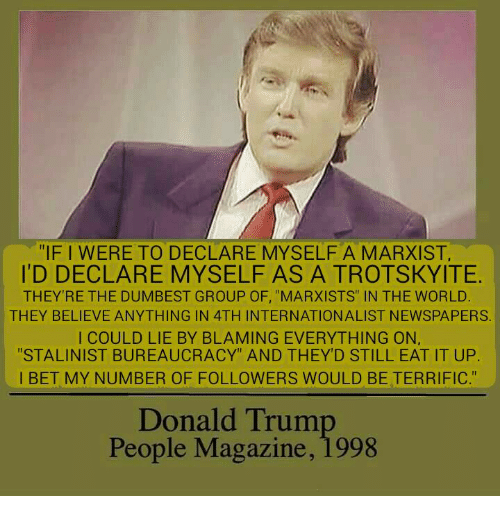 """I Bet, People Magazine, and Marxist: """"IF I WERE TO DECLARE MYSELFA MARXIST,  ID DECLARE MYSELF AS A TROTSKYITE.  THEY'RE THE DUMBEST GROUP OF, """"MARXISTS"""" IN THE WORLD  THEY BELIEVE ANYTHING IN 4TH INTERNATIONALIST NEWSPAPERS.  I COULD LIE BY BLAMING EVERYTHING ON,  """"STALINIST BUREAUCRACY"""" AND THEY'D STILL EAT IT UP.  I BET MY NUMBER OF FOLLOWERS WOULD BE TERRIFIC.""""  Donald Trum  People Magazine, 1998"""