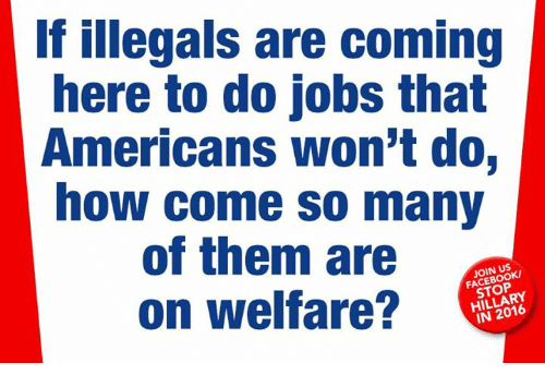 Facebook, Memes, and Jobs: If illegals are coming  here to do jobs that  Americans won't do,  how come so many  of them are  on welfare?  JOIN US  FACEBOOK  STOP  HILLARY  IN 2016
