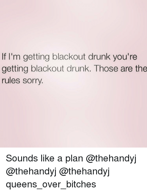 Drunk, Girl Memes, and Queens: If I'm getting blackout drunk you're  getting blackout drunk. Those are the  rules sorry Sounds like a plan @thehandyj @thehandyj @thehandyj queens_over_bitches