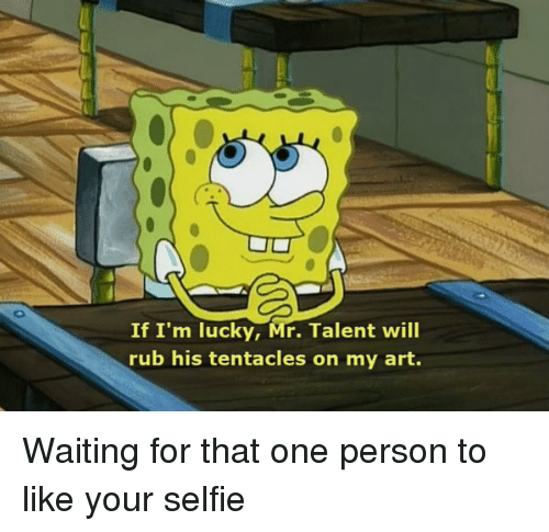 Tentacl: If I'm lucky, Mr. Talent will  rub his tentacles on my art. Waiting for that one person to like your selfie