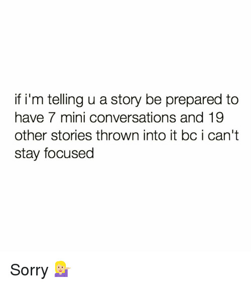 Funny, Sorry, and Mini: if i'm telling u a story be prepared to  have 7 mini conversations and 19  other stories thrown into it bc i can't  stay focused Sorry 💁🏼♀️