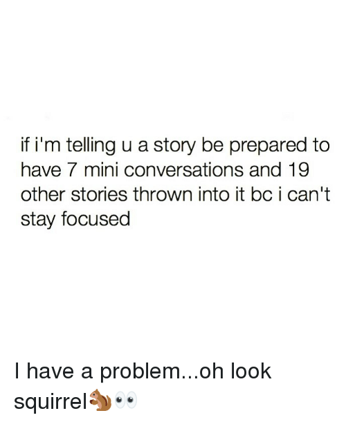 Funny, Squirrel, and Mini: if i'm telling u a story be prepared to  have 7 mini conversations and 19  other stories thrown into it bc i can't  stay focused I have a problem...oh look squirrel🐿👀