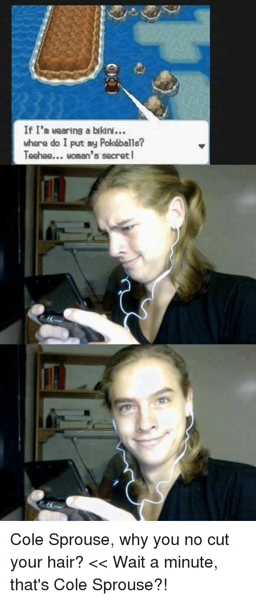 why you no: If I'n uearing a bikin  whara do I put my Pokáballs?  Techeo... woman's secret! Cole Sprouse, why you no cut your hair? << Wait a minute, that's Cole Sprouse?!