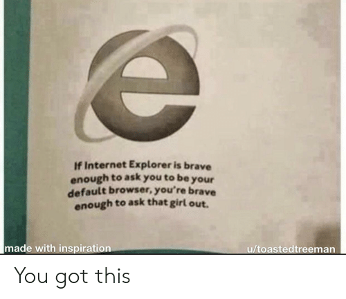 Explorer: If Internet Explorer is brave  enough to ask you to be  your  default browser, you're brave  enough to ask that girl out.  made with inspiration  u/toastedtreeman You got this