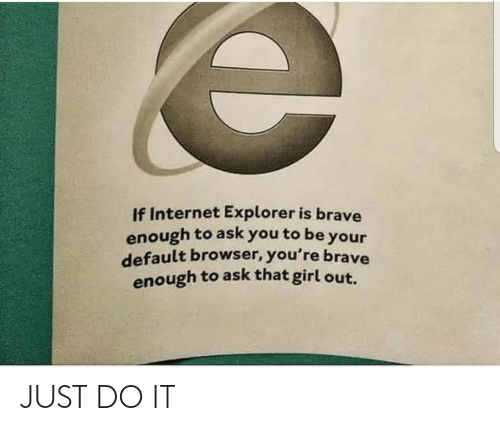 To Be: If Internet Explorer is brave  enough to ask you to be your  default browser, you're brave  enough to ask that girl out. JUST DO IT