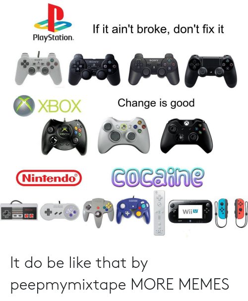 Be Like, Dank, and Memes: If it ain't broke, don't fix it  PlayStation  SONY  SONY  SONY  Change is good  ХВОX  хвох  COcaine  Nintendo  AAL  EREE  Wiiu  Wii It do be like that by peepmymixtape MORE MEMES