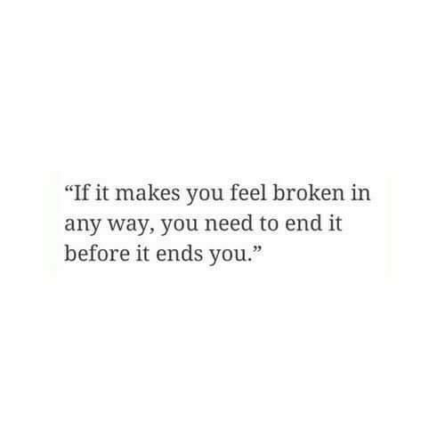 "You, Feel, and End: ""If it makes you feel broken in  any way, you need to end it  before it ends you."""