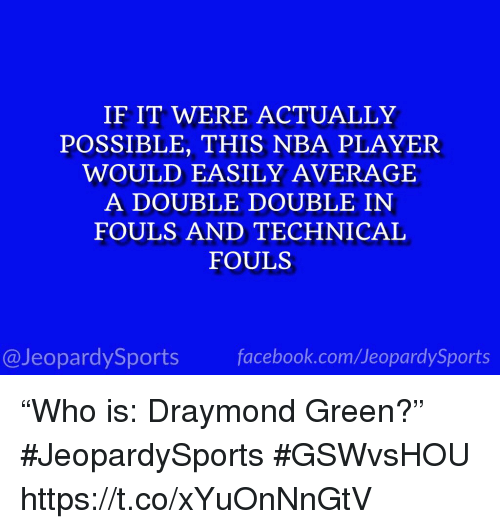 "Draymond Green: IF IT WERE ACTUALLY  POSSIBLE, THIS NBA PLAYER  WOULD EASILY AVERAGE  A DOUBLE DOUBLE IN  FOULS AND TECHNICAL  FOULS  @JeopardySportsfacebook.com/JeopardySports ""Who is: Draymond Green?"" #JeopardySports #GSWvsHOU https://t.co/xYuOnNnGtV"