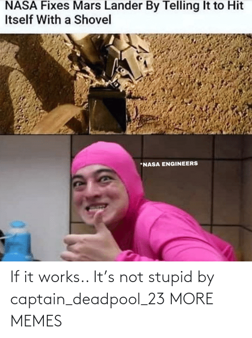 captain: If it works.. It's not stupid by captain_deadpool_23 MORE MEMES