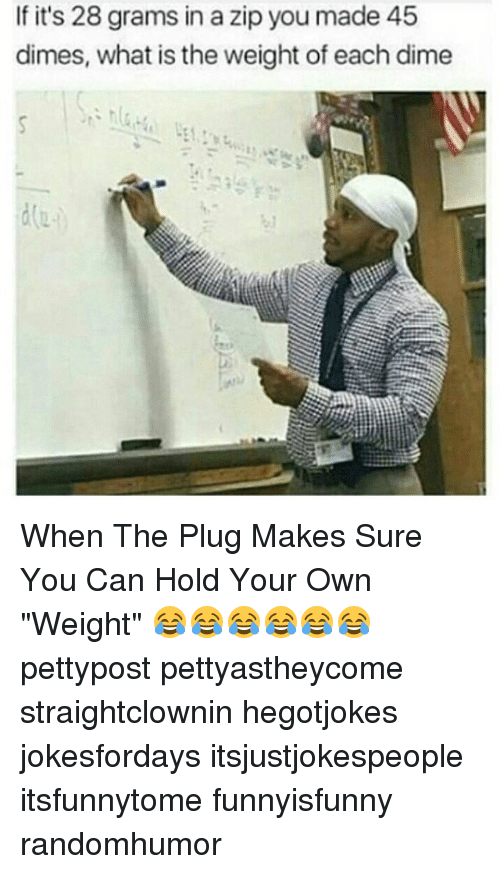 "Memes, What Is, and 🤖: If it's 28 grams in a zip you made 45  dimes, what is the weight of each dime When The Plug Makes Sure You Can Hold Your Own ""Weight"" 😂😂😂😂😂😂 pettypost pettyastheycome straightclownin hegotjokes jokesfordays itsjustjokespeople itsfunnytome funnyisfunny randomhumor"