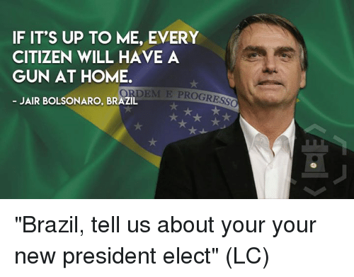 """Memes, Brazil, and Home: IF IT'S UP TO ME, EVERY  CITIZEN WILL HAVE A  GUN AT HOME  ORDEM E PROGRESS  JAIR BOLSONARO, BRAZIL """"Brazil, tell us about your your new president elect"""" (LC)"""