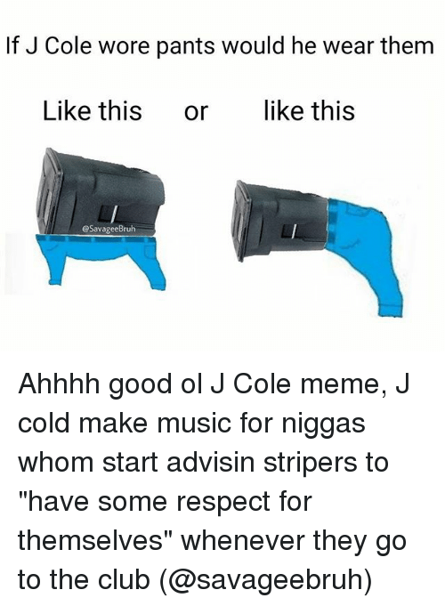 "Club, J. Cole, and Meme: If J Cole wore pants would he wear them  Like this or like this  @SavageeBruh Ahhhh good ol J Cole meme, J cold make music for niggas whom start advisin stripers to ""have some respect for themselves"" whenever they go to the club (@savageebruh)"