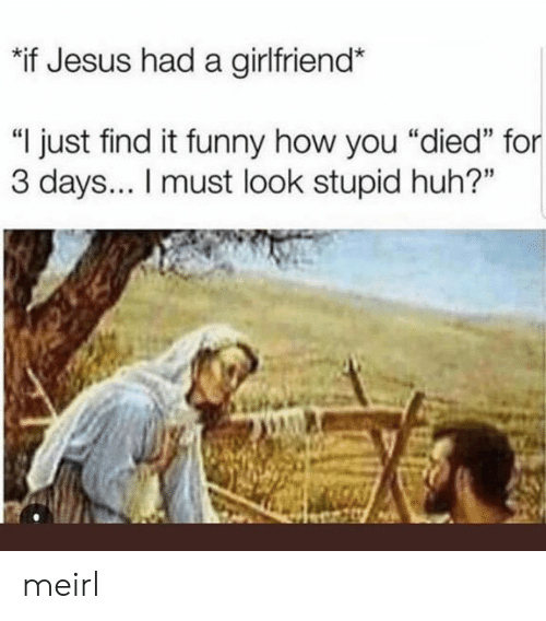 """You Died: """"if Jesus had a girlfriend*  """"I just find it funny how you """"died"""" for  3 days... I must look stupid huh?"""" meirl"""