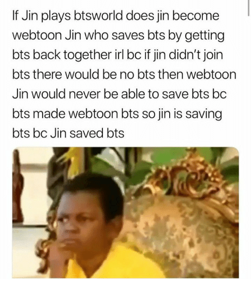 jin: If Jin plays btsworld does jin become  webtoon Jin who saves bts by getting  bts back together irl bc if jin didn't join  bts there would be no bts then webtoon  Jin would never be able to save bts bc  bts made webtoon bts so jin is saving  bts bc Jin saved bts