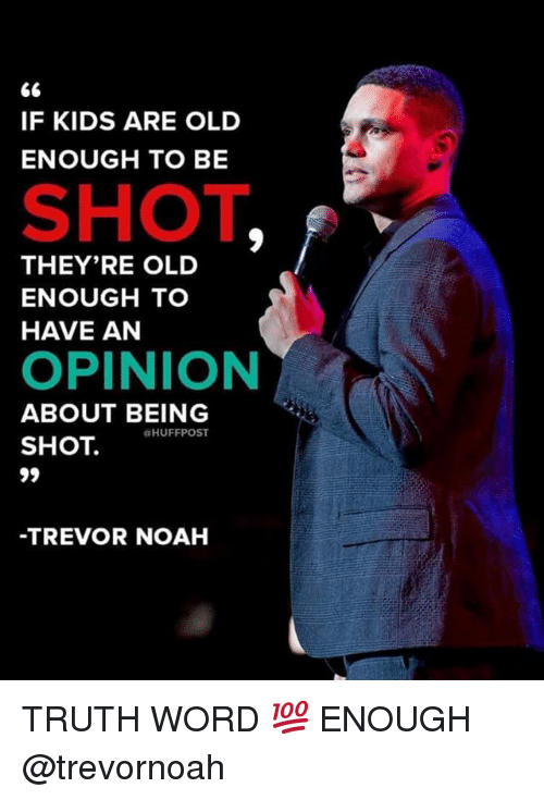 Memes, Noah, and Kids: IF KIDS ARE OLD  ENOUGH TO BE  SHOT  THEY'RE OLD  ENOUGH TO  HAVE AN  OPINION  ABOUT BEING  SHOT HUFFP  -TREVOR NOAH TRUTH WORD 💯 ENOUGH @trevornoah