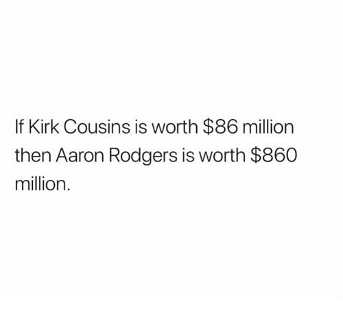 Aaron Rodgers, Kirk Cousins, and Nfl: If Kirk Cousins is worth $86 million  then Aaron Rodgers is worth $860  million.