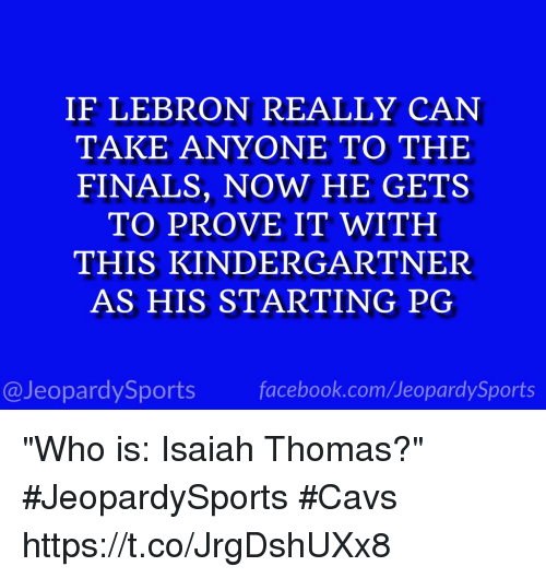 """Cavs, Facebook, and Finals: IF LEBRON REALLY CAN  TAKE ANYONE TO THE  FINALS, NOW HE GETS  TO PROVE IT WITH  THIS KINDERGARTNER  AS HIS STARTING PG  @JeopardySports facebook.com/JeopardySports """"Who is: Isaiah Thomas?"""" #JeopardySports #Cavs https://t.co/JrgDshUXx8"""