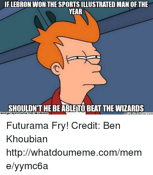 Futurama Fry, Meme, and Nba: IF LEBRON WON THE SPORTSILLUSTRATED MAN OF THE  YEAR  SHOULDNTHE BEABLETO BEAT THE WIZARDS  Brought Futurama Fry! Credit: Ben Khoubian  http://whatdoumeme.com/meme/yymc6a