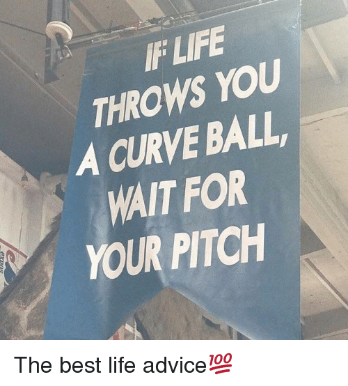 Advice, Curving, and Life: IF LIFE  THROWS YOU  A CURVE BALL  WAIT FOR  YOUR PITCH The best life advice💯