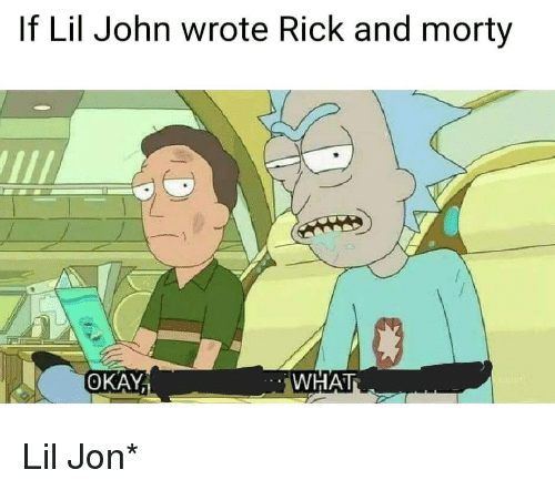 Lil Jon: If Lil John wrote Rick and morty  OKAY  WHAT <p>Lil Jon*</p>