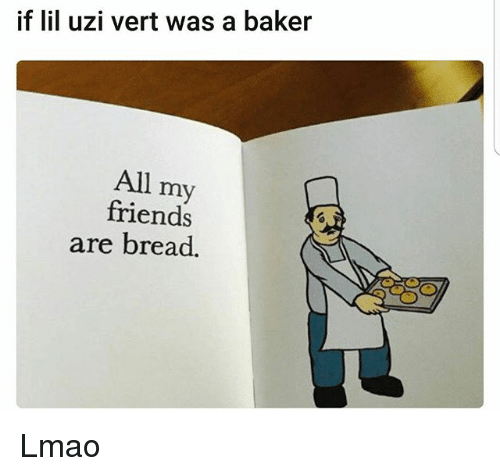 Friends, Funny, and Lmao: if lil uzi vert was a baker  All my  friends  are bread. Lmao