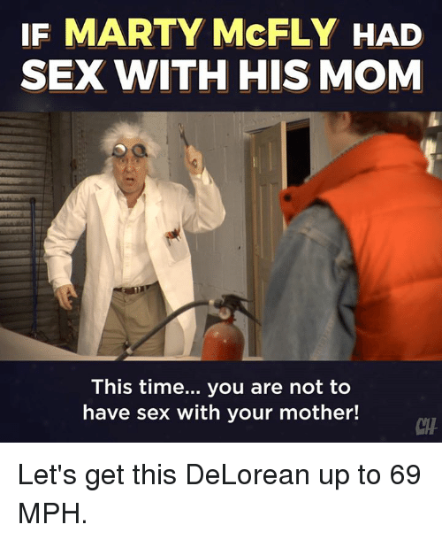 DeLorean, Marty McFly, and Memes: IF MARTY McFLY HAD  SEX WITH HIS MOM  This time... you are not to  have sex with your mother!  CHA Let's get this DeLorean up to 69 MPH.