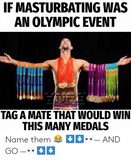 Memes, 🤖, and Name: IF MASTURBATING WAS  AN OLYMPIC EVENT  TAG A MATE THAT WOULD WIN  THIS MANY MEDALS Name them 😂 ⬇️⬇️👀— AND GO —👀⬇️⬇️