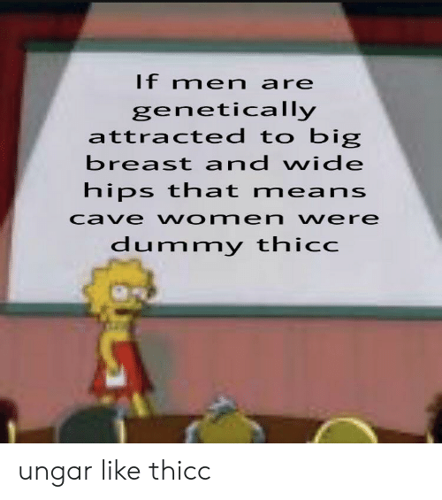 hips: If men are  genetically  attracted to big  breast and wide  hips that means  cave women vere  dummy thicc ungar like thicc