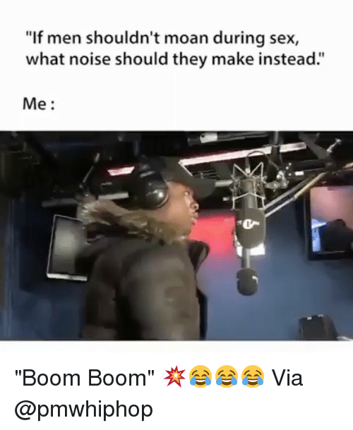 """Memes, Sex, and Boom: """"If men shouldn't moan during sex,  what noise should they make instead:""""  Me: """"Boom Boom"""" 💥😂😂😂 Via @pmwhiphop"""