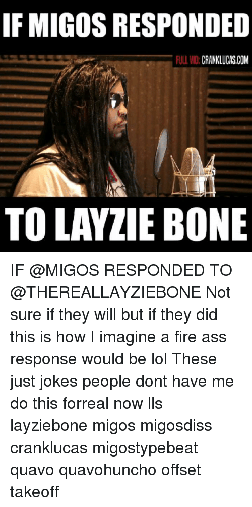 Ass, Fire, and Lol: IF MIGOS RESPONDED  ULL VID:CRANKLUCAS.COM  TO LAYZIE BONE IF @MIGOS RESPONDED TO @THEREALLAYZIEBONE Not sure if they will but if they did this is how I imagine a fire ass response would be lol These just jokes people dont have me do this forreal now lls layziebone migos migosdiss cranklucas migostypebeat quavo quavohuncho offset takeoff