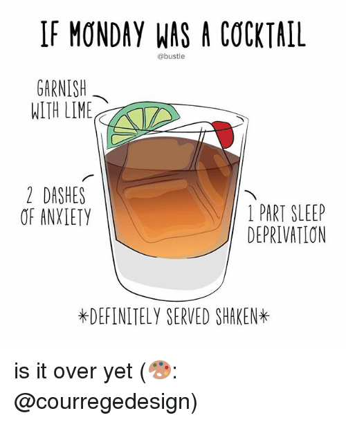 sleep deprivation: IF MONDAY WAS A COCKTAIL  @bustle  GARNISH  WITH LIME  2 DASHES  OF ANXLETY  1 PART SLEEP  DEPRIVATION  *DEFINITELY SERVED SHAKEN* is it over yet (🎨: @courregedesign)