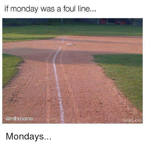 Mlb, Mondays, and Monday: if monday was a foul line..  @mlbmeme  DANKLAND Mondays...