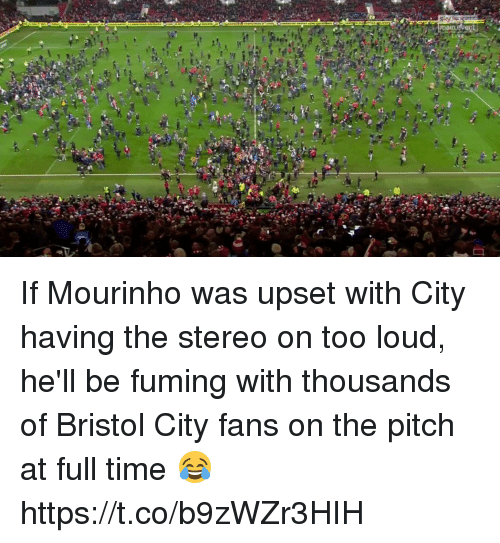 Bristol: If Mourinho was upset with City having the stereo on too loud, he'll be fuming with thousands of Bristol City fans on the pitch at full time 😂 https://t.co/b9zWZr3HIH