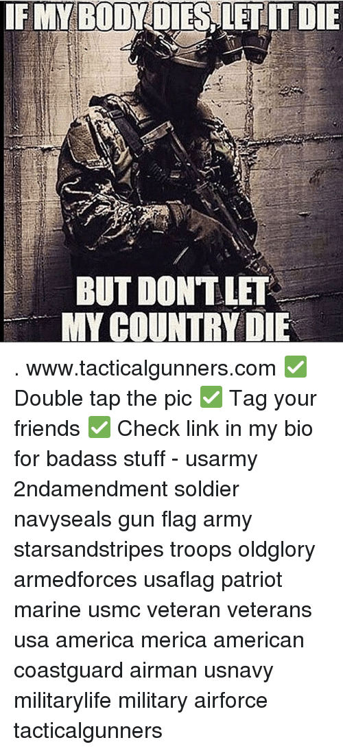 America, Friends, and Memes: IF MY BODY DIES LET IT DIE  BUT DONT LET  MY COUNTRY DIE . www.tacticalgunners.com ✅ Double tap the pic ✅ Tag your friends ✅ Check link in my bio for badass stuff - usarmy 2ndamendment soldier navyseals gun flag army starsandstripes troops oldglory armedforces usaflag patriot marine usmc veteran veterans usa america merica american coastguard airman usnavy militarylife military airforce tacticalgunners