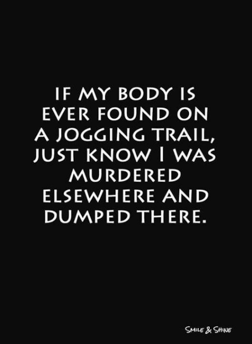 Memes, Smile, and 🤖: IF MY BODY IS  EVER FOUND ON  A JOGGING TRAIL,  JUST KNOW I WAS  MURDERED  ELSEWHERE AND  DUMPED THERE.  SMILE& SHNE