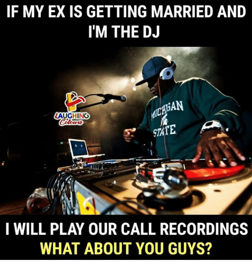 Indianpeoplefacebook, Play, and Will: IF MY EX IS GETTING MARRIED AND  I'M THE DJ  CAAN  AUGHING  STATE  I WILL PLAY OUR CALL RECORDINGS  WHAT ABOUT YOU GUYS?